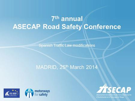 7 th annual ASECAP Road Safety Conference Spanish Traffic Law modifications MADRID, 25 th March 2014.