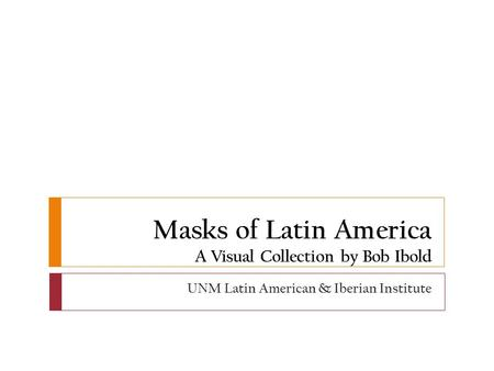Masks of Latin America A Visual Collection by Bob Ibold UNM Latin American & Iberian Institute.
