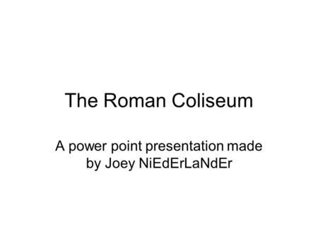 The Roman Coliseum A power point presentation made by Joey NiEdErLaNdEr.