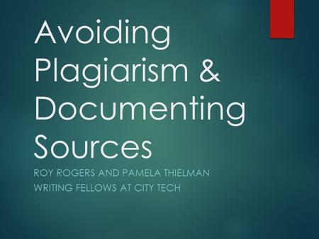 Avoiding Plagiarism & Documenting Sources ROY ROGERS AND PAMELA THIELMAN WRITING FELLOWS AT CITY TECH.