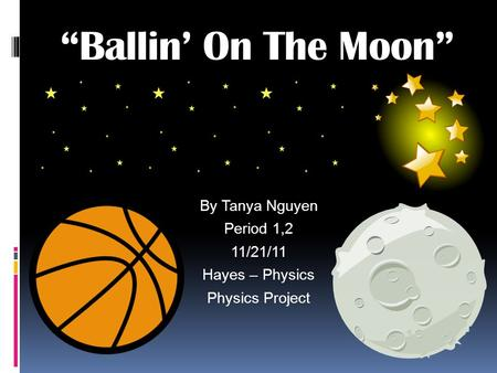 By Tanya Nguyen Period 1,2 11/21/11 Hayes – Physics Physics Project