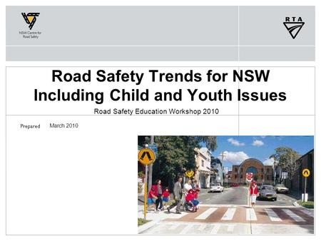 Prepared Road Safety Trends for NSW Including Child and Youth Issues Road Safety Education Workshop 2010 March 2010.