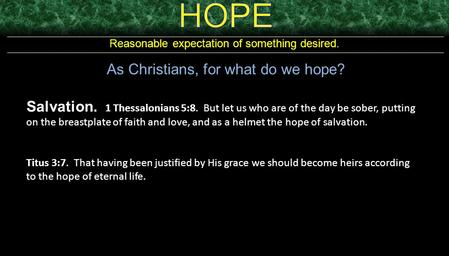 Reasonable expectation of something desired. As Christians, for what do we hope? Salvation. 1 Thessalonians 5:8. But let us who are of the day be sober,