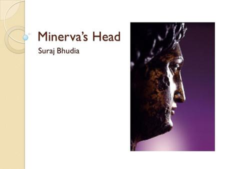 Minerva's Head Suraj Bhudia. About Height 247.5 mm Late first century AD Stood until the late third century AD, possibly destroyed in a Barbarian raid.