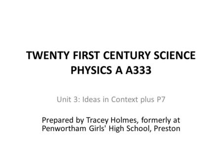 TWENTY FIRST CENTURY SCIENCE PHYSICS A A333 Unit 3: Ideas in Context plus P7 Prepared by Tracey Holmes, formerly at Penwortham Girls' High School, Preston.