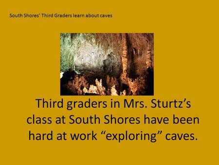 "Third graders in Mrs. Sturtz's class at South Shores have been hard at work ""exploring"" caves. South Shores' Third Graders learn about caves."