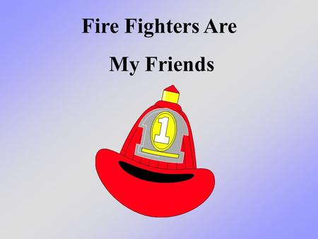 Fire Fighters Are My Friends. This is where fire fighters work.
