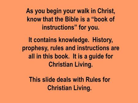 "As you begin your walk in Christ, know that the Bible is a ""book of instructions"" for you. It contains knowledge. History, prophesy, rules and instructions."
