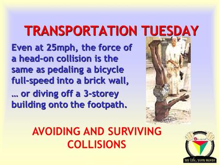 Transportation Tuesday TRANSPORTATION TUESDAY Even at 25mph, the force of a head-on collision is the same as pedaling a bicycle full-speed into a brick.