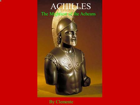 By Clemente ACHILLES The Mightiest of the Acheans.