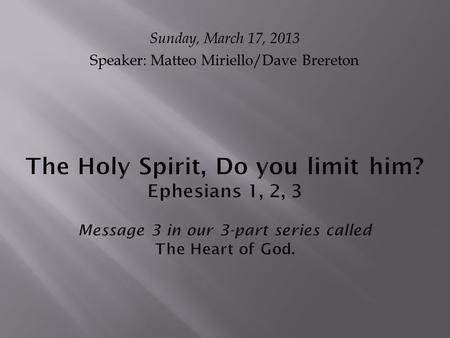 The Holy Spirit, Do you limit him? Ephesians 1, 2, 3 Message 3 in our 3-part series called The Heart of God. Sunday, March 17, 2013 Speaker: Matteo Miriello/Dave.