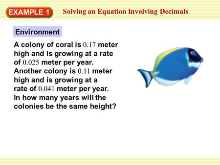 EXAMPLE 1 Solving an Equation Involving Decimals A colony of coral is 0.17 meter high and is growing at a rate of 0.025 meter per year. Another colony.