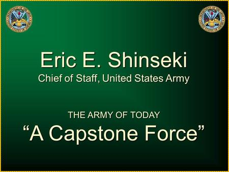 "Eric E. Shinseki Chief of Staff, United States Army THE ARMY OF TODAY ""A Capstone Force"""