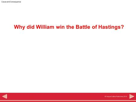 1 © HarperCollins Publishers 2010 Cause and Consequence Why did William win the Battle of Hastings?
