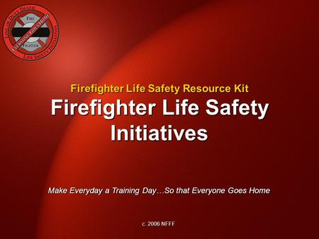 Firefighter Life Safety Initiatives Make Everyday a Training Day…So that Everyone Goes Home c. 2006 NFFF Firefighter Life Safety Resource Kit.