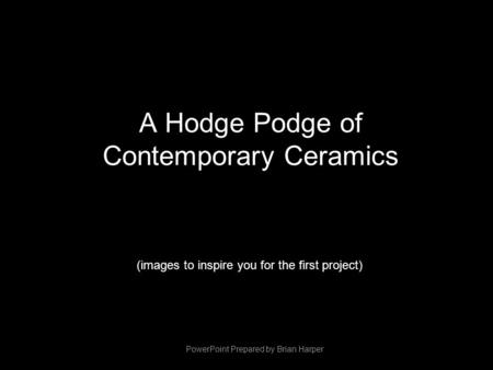 A Hodge Podge of Contemporary Ceramics (images to inspire you for the first project) PowerPoint Prepared by Brian Harper.