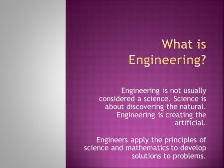 Engineering is not usually considered a science. Science is about discovering the natural. Engineering is creating the artificial. Engineers apply the.
