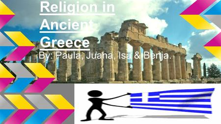 Religion in Ancient Greece By: Paula, Juana, Isa & Benja.