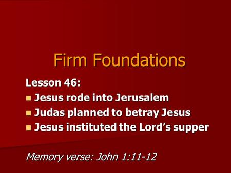 Firm Foundations Lesson 46: Jesus rode into Jerusalem Jesus rode into Jerusalem Judas planned to betray Jesus Judas planned to betray Jesus Jesus instituted.