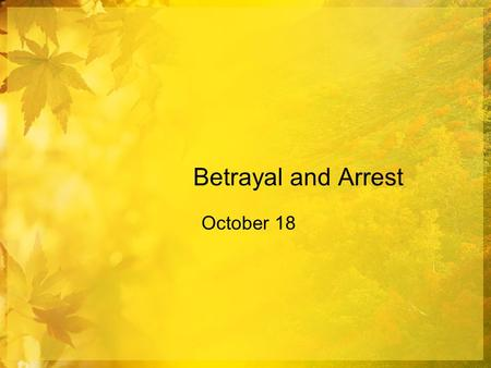 Betrayal and Arrest October 18. Think About It … Consider this quote by Nobel prizewinner Isaac Bashevis Singer. Note definition: to deliver to an enemy.