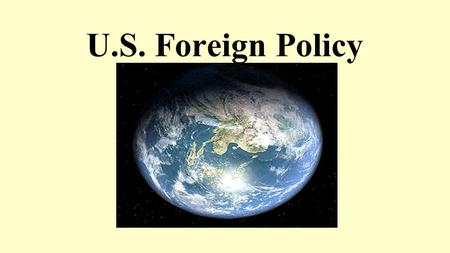 U.S. Foreign Policy. Four Schools of Foreign Policy : Isolationism (keep focus at home) Realism (realpolitik – protect U.S. interests) Idealism (extension.
