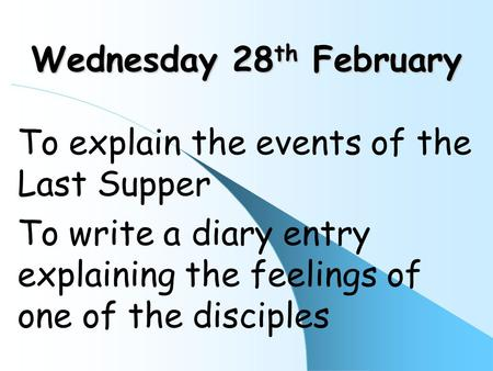 Wednesday 28 th February To explain the events of the Last Supper To write a diary entry explaining the feelings of one of the disciples.