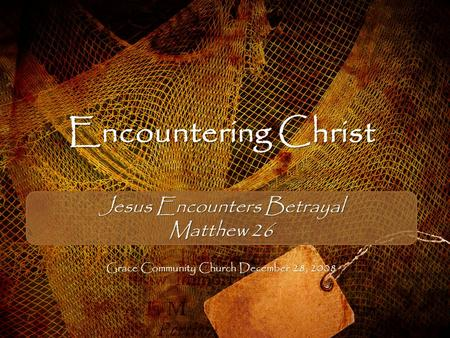 Encountering Christ Jesus Encounters Betrayal Matthew 26 Grace Community Church December 28, 2008.