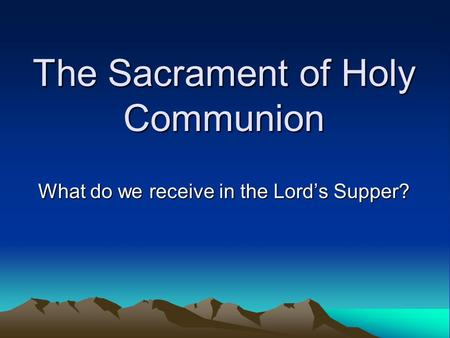 The Sacrament of Holy Communion What do we receive in the Lord's Supper?