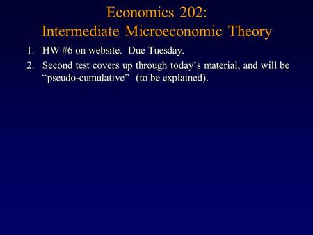 "Economics 202: Intermediate Microeconomic Theory 1.HW #6 on website. Due Tuesday. 2.Second test covers up through today's material, and will be ""pseudo-cumulative"""