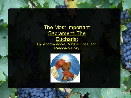 The Most Important Sacrament: The Eucharist By: Andrew Ahola, Matalie Koss, and Ryanne Gainey.