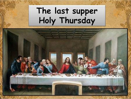 Holy Thursday The last supper Holy Thursday. The Last Supper Lesson outcome: By the end of this lesson we will be able to: list the key features of the.