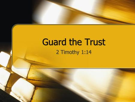 "Guard the Trust 2 Timothy 1:14. Guard the Trust Many banks and foundations have a ""trust dept."" or ""trust fund"" to care for the assets of others God has."