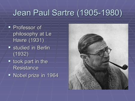 Jean Paul Sartre (1905-1980)  Professor of philosophy at Le Havre (1931)  studied in Berlin (1932)  took part in the Resistance  Nobel prize in 1964.