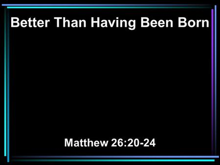 Better Than Having Been Born Matthew 26:20-24. 20 When evening had come, He sat down with the twelve. 21 Now as they were eating, He said, Assuredly,