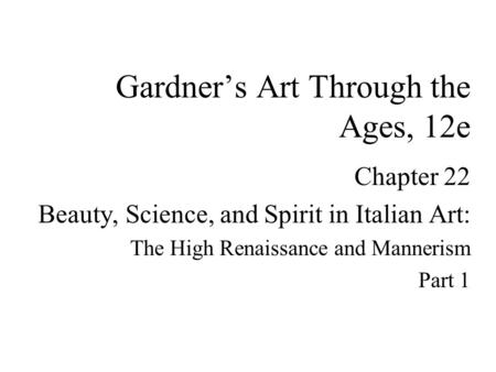 Chapter 22 Beauty, Science, and Spirit in Italian Art: The High Renaissance and Mannerism Part 1 Gardner's Art Through the Ages, 12e.