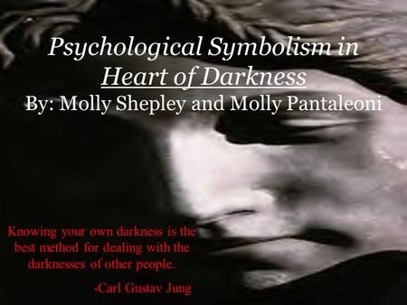 Psychological Symbolism in Heart of Darkness By: Molly Shepley and Molly Pantaleoni Knowing your own darkness is the best method for dealing with the darknesses.