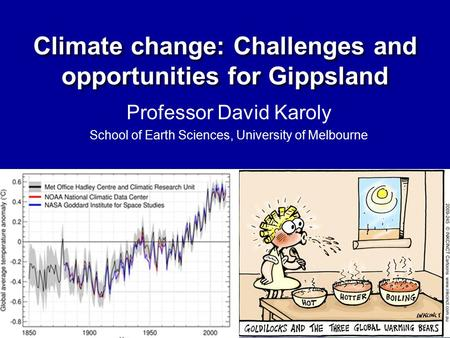 Professor David Karoly School of Earth Sciences, University of Melbourne Climate change: Challenges and opportunities for Gippsland.
