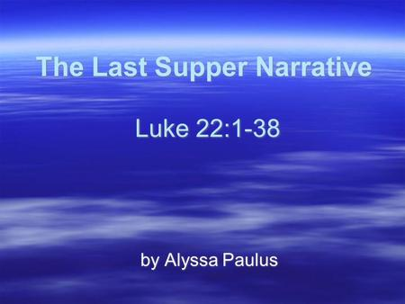 The Last Supper Narrative Luke 22:1-38 by Alyssa Paulus.