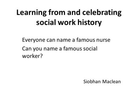 Learning from and celebrating social work history Everyone can name a famous nurse Can you name a famous social worker? Siobhan Maclean.