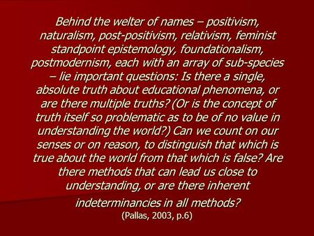 Behind the welter of names – positivism, naturalism, post-positivism, relativism, feminist standpoint epistemology, foundationalism, postmodernism, each.