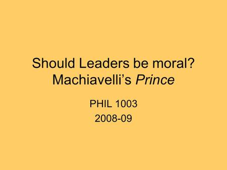 Should Leaders be moral? Machiavelli's Prince PHIL 1003 2008-09.