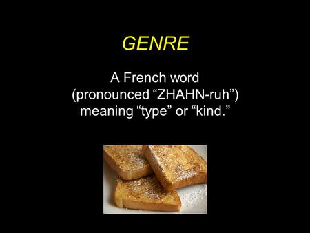 "GENRE A French word (pronounced ""ZHAHN-ruh"") meaning ""type"" or ""kind."""