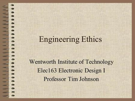 Engineering Ethics Wentworth Institute of Technology Elec163 Electronic Design I Professor Tim Johnson.