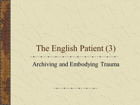 The English Patient (3) Archiving and Embodying Trauma.