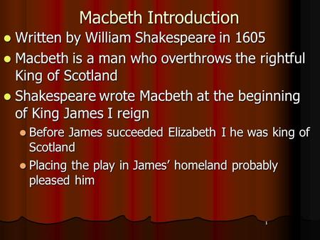 1 Macbeth Introduction Written by William Shakespeare in 1605 Written by William Shakespeare in 1605 Macbeth is a man who overthrows the rightful King.