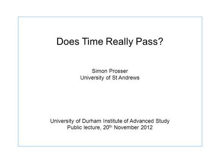 Does Time Really Pass? Simon Prosser University of St Andrews University of Durham Institute of Advanced Study Public lecture, 20 th November 2012.