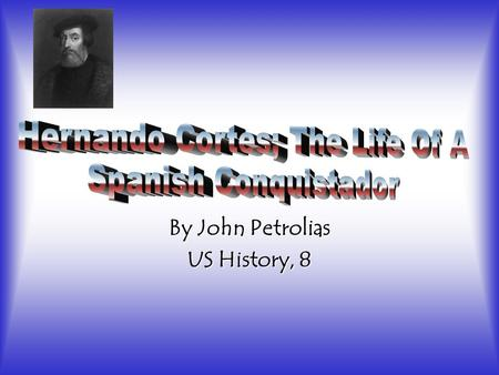 By John Petrolias US History, 8. Basic Information Born 1485-Medellin, Spain Castilian Conquistador-Brought large portions of Mexico under the King of.