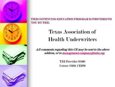 THIS CONTINUING EDUCATION PROGRAM IS PROVIDED TO YOU BY THE: Texas Association of Health Underwriters All comments regarding this CE may be sent to the.