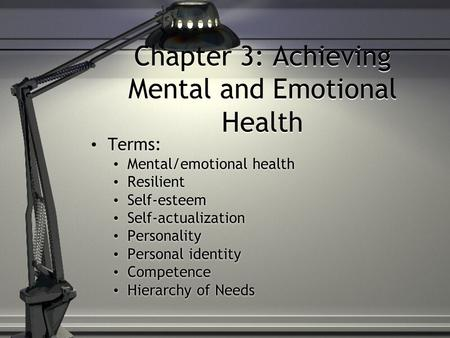 Chapter 3: Achieving Mental and Emotional Health Terms: Mental/emotional health Resilient Self-esteem Self-actualization Personality Personal identity.