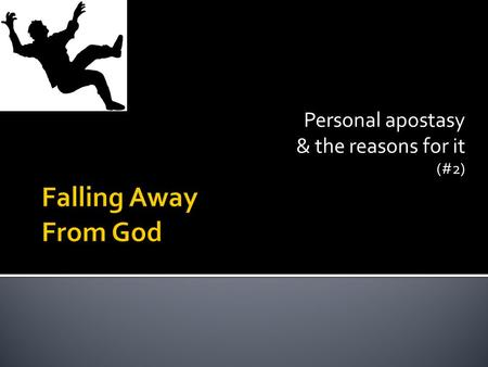 Personal apostasy & the reasons for it (#2).  Falling away  Falling away from God.  Apostatizing  Apostatizing, going into apostasy.  Leaving  Leaving.